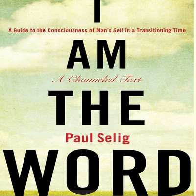 I Am the Word: A Guide to the Consciousness of Man's Self in a Transitioning Time Cover Image