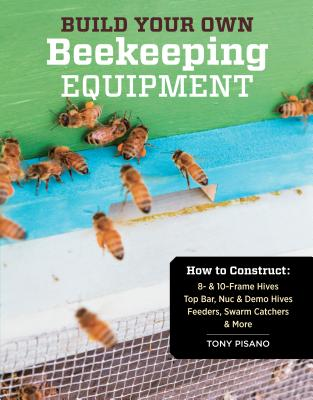 Build Your Own Beekeeping Equipment: How to Construct 8- & 10-Frame Hives; Top Bar, Nuc & Demo Hives; Feeders, Swarm Catchers & More Cover Image