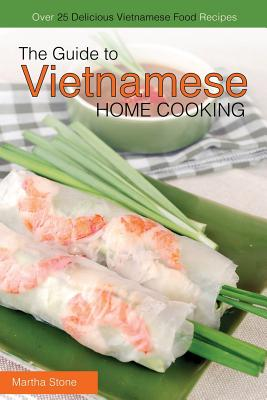 The Guide to Vietnamese Home Cooking - Over 25 Delicious Vietnamese Food Recipes: The Only Vietnamese Cookbook You Will Ever Need Cover Image