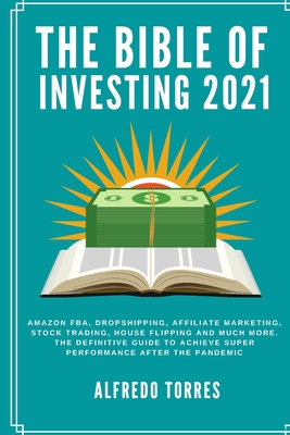 The Bible of Investing 2021: Amazon fba, dropshipping, affiliate marketing, stock trading, house flipping and much more. the definitive guide to ac Cover Image