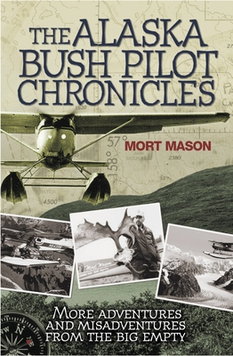 The Alaska Bush Pilot Chronicles: More Adventures and Misadventures from the Big Empty Cover Image