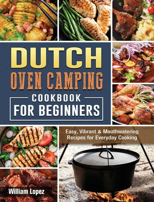 The Dutch Oven Camping Cookbook For Beginners: Easy, Vibrant & Mouthwatering Recipes for Everyday Cooking Cover Image