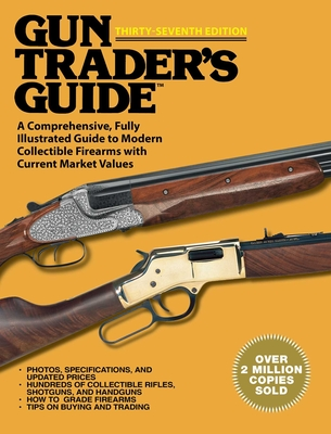 Gun Trader's Guide, Thirty-Seventh Edition: A Comprehensive, Fully Illustrated Guide to Modern Collectible Firearms with Current Market Values Cover Image