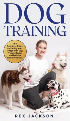 Dog Training: The Complete Guide on Raising Your Puppy with Dog Training Basics and Positive Reinforcements Cover Image
