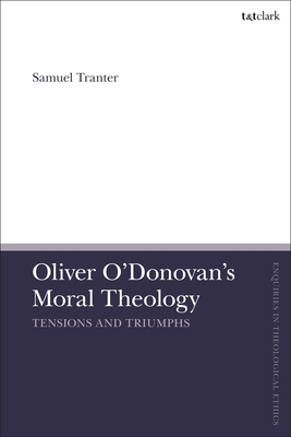 Oliver O'Donovan's Moral Theology: Tensions and Triumphs (T&t Clark Enquiries in Theological Ethics) Cover Image