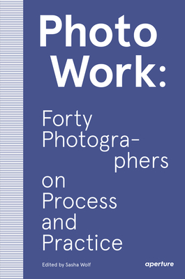 Photowork: Forty Photographers on Process and Practice Cover Image