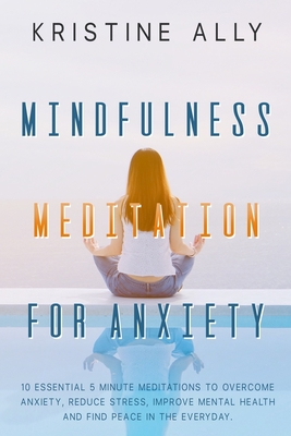 Mindfulness Meditation for Anxiety: 10 Essential 5-Minute Meditations to Overcome Anxiety, Reduce Stress, Improve Mental Health and Find Peace Every D Cover Image