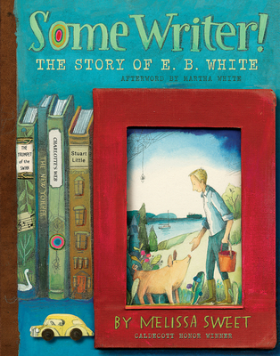 Some Writer! The Story of E.B. White by Melissa Sweet