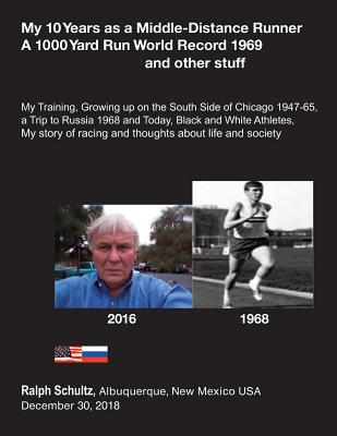 My 10 Years as a Middle-Distance Runner A 1000 Yard Run World Record 1969 and other stuff: My Training, Growing Up on the South Side of Chicago 1947-6 Cover Image