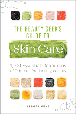 The Beauty Geek's Guide to Skin Care: 1,000 Essential Definitions of Common Product Ingredients Cover Image