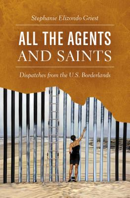 All the Agents and Saints: Dispatches from the U.S. Borderlands Cover Image