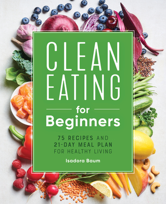 Clean Eating for Beginners: 75 Recipes and 21-Day Meal Plan for Healthy Living Cover Image