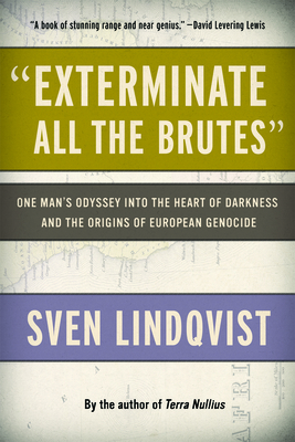 Exterminate All the Brutes: One Man's Odyssey Into the Heart of Darkness and the Origins of European Genocide Cover Image