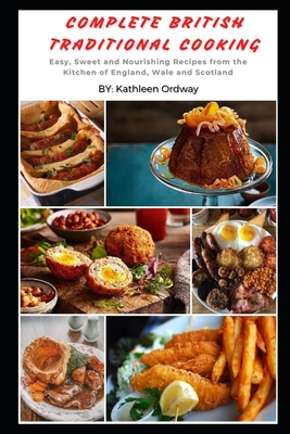 Complete British Traditional Cooking: Easy, Sweet and Nourishing Recipes from the Kitchen of England, Wale and Scotland Cover Image
