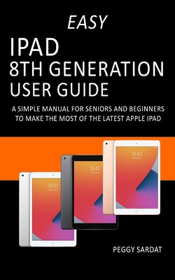 Easy iPad 8th Generation User Guide: A Simple Manual For Seniors And Beginners To Make The Most Of The Latest Apple iPad Cover Image