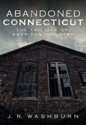 Abandoned Connecticut: The Twilight of American Industry Cover Image