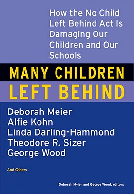 Many Children Left Behind: How the No Child Left Behind Act Is Damaging Our Children and Our Schools Cover Image