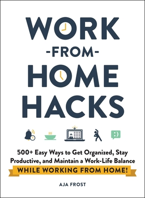 Work-from-Home Hacks: 500+ Easy Ways to Get Organized, Stay Productive, and Maintain a Work-Life Balance While Working from Home! Cover Image