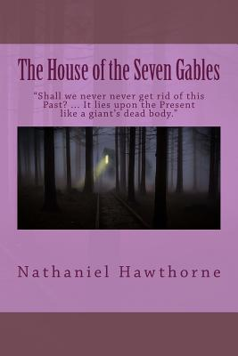 The House of the Seven Gables: Shall We Never Never Get Rid of This Past? ... It Lies Upon the Present Like a Giant's Dead Body. Cover Image