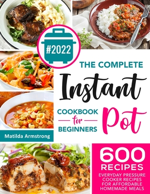 The Complete Instant Pot Cookbook For Beginners: 600 Everyday Pressure Cooker Recipes For Affordable Homemade Meals Cover Image