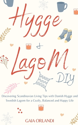 Hygge and Lagom DIY: Discovering Scandinavian Living Tips with Danish Hygge and Swedish Lagom for a Cozily, Balanced and Happy Life Cover Image