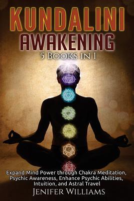 Kundalini Awakening: 5 in 1 Bundle: Expand Mind Power through Chakra Meditation, Psychic Awareness, Enhance Psychic Abilities, Intuition, a Cover Image