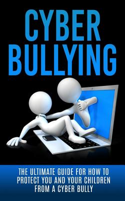 Cyberbullying: The Ultimate Guide for How to Protect You and Your Children From A Cyber Bully Cover Image