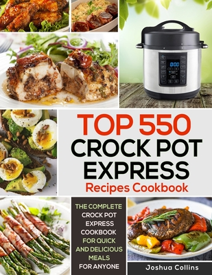 Top 550 Crock Pot Express Recipes Cookbook: The Complete Crock Pot Express Cookbook for Quick and Delicious Meals for Anyone Cover Image