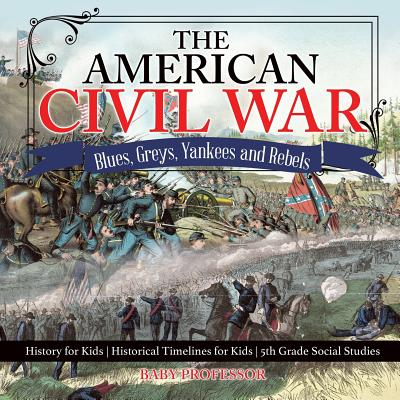 The American Civil War - Blues, Greys, Yankees and Rebels. - History for Kids Historical Timelines for Kids 5th Grade Social Studies Cover Image