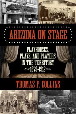 Arizona on Stage: Playhouses, Plays, and Players in the Territory, 1879-1912 Cover Image