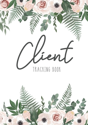Client Tracking Book: Botanical Flower Cover - Client Data Organizer Notebook with Alphabetical Tabs A - Z - Information Keeper Customer Ser Cover Image