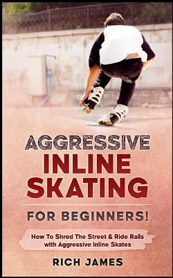 Aggressive Inline Skating: For Beginners! How to Shred the Street & Ride Rails with Aggressive Inline Skates Cover Image