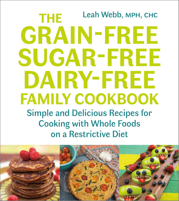 The Grain-Free, Sugar-Free, Dairy-Free Family Cookbook: Simple and Delicious Recipes for Cooking with Whole Foods on a Restrictive Diet Cover Image