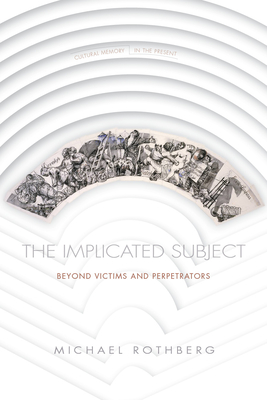 The Implicated Subject: Beyond Victims and Perpetrators (Cultural Memory in the Present) Cover Image