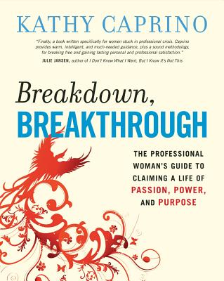 Breakdown, Breakthrough: The Professional Woman's Guide to Claiming a Life of Passion, Power, and Purpose Cover Image