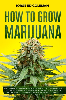 How To Grow Marijuana: The Complete Beginners Guide from A to Z to Cultivate Top Quality Weed Indoors or Outdoors from Start to Finish. Learn Cover Image