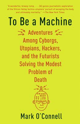 To Be a Machine: Adventures Among Cyborgs, Utopians, Hackers, and the Futurists Solving the Modest Problem of Death Cover Image