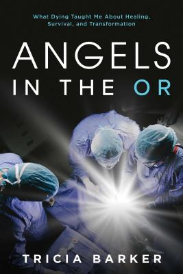 Angels in the OR: What Dying Taught Me About Healing, Survival, and Transformation Cover Image