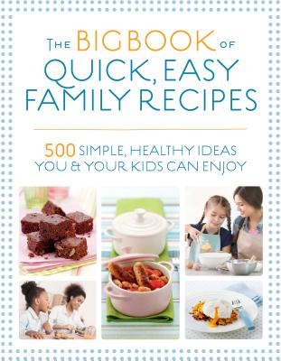The Big Book of Quick, Easy Family Recipes: 500 simple, healthy ideas you and your kids can enjoy Cover Image