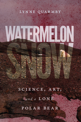 Watermelon Snow: Science, Art, and a Lone Polar Bear Cover Image