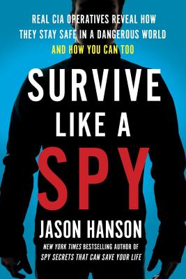 Survive Like a Spy: Real CIA Operatives Reveal How They Stay Safe in a Dangerous World and How You Can Too Cover Image