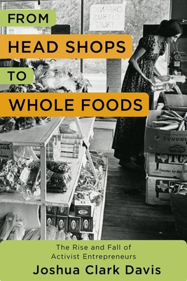 From Head Shops to Whole Foods: The Rise and Fall of Activist Entrepreneurs (Columbia Studies in the History of U.S. Capitalism) Cover Image