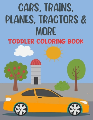 Cars, Trains, Planes, Tractors & More Toddler Coloring Book: 100 Fun, Unique Pages of Cars, Trains, Tractors, Monster Trucks, Helicopter, Jet Ski and Cover Image