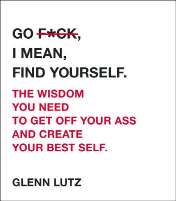 Go F*ck, I Mean, Find Yourself.: The Wisdom You Need to Get Off Your Ass and Create Your Best Self. Cover Image