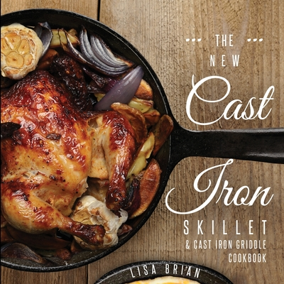 The New Cast Iron Skillet and Cast Iron Griddle Cookbook: 101 Modern Recipes for your Cast Iron Pan & Cast Iron Cookware (Cast Iron Cookbooks, Cast Ir Cover Image