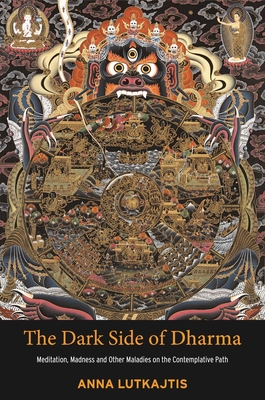 The Dark Side of Dharma: Meditation, Madness and Other Maladies on the Contemplative Path Cover Image