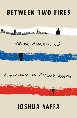 Between Two Fires: Truth, Ambition, and Compromise in Putin's Russia Cover Image