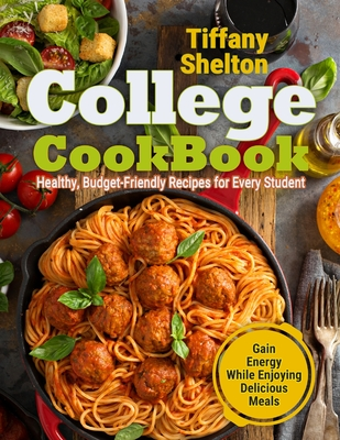College Cookbook: Healthy, Budget-Friendly Recipes for Every Student Gain Energy While Enjoying Delicious Meals Cover Image