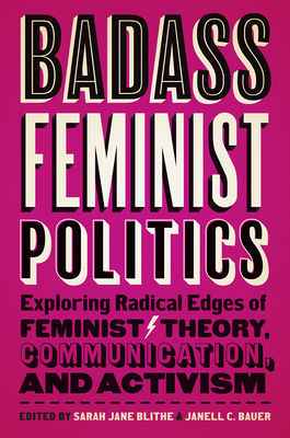 Badass Feminist Politics: Exploring Radical Edges of Feminist Theory, Communication, and Activism Cover Image