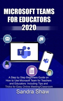 Microsoft Team for Educators 2020: A Step by Step Beginners Guide on How to Use Microsoft Team for Teachers and Educators: Including Tips and Tricks f Cover Image